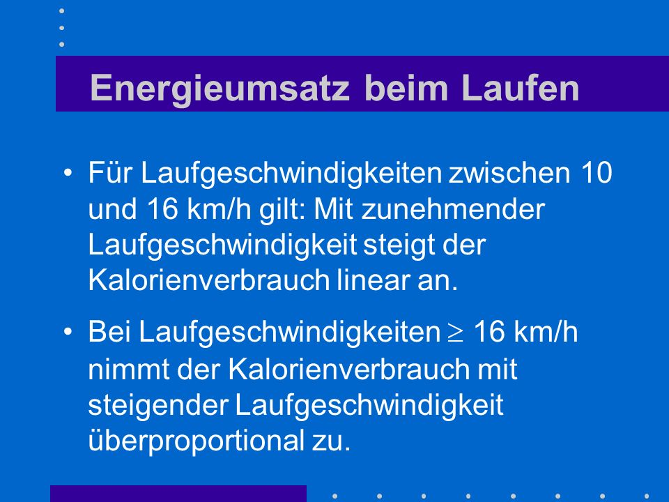 Energieumsatz beim Laufen Für Laufgeschwindigkeiten zwischen 10 und 16 km/h gilt: Mit zunehmender Laufgeschwindigkeit steigt der Kalorienverbrauch linear an.