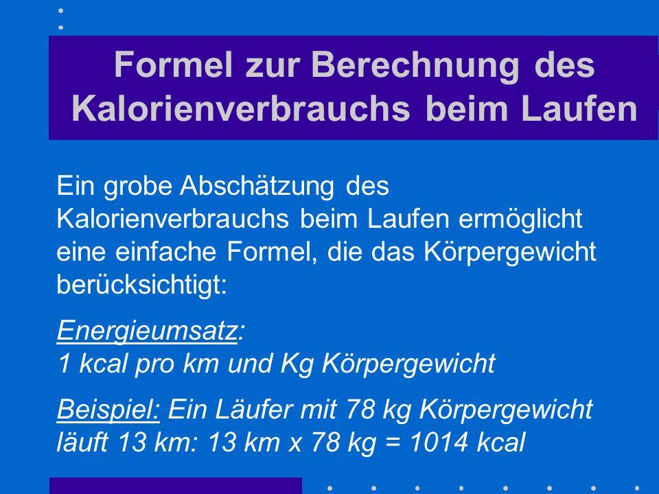 Formel zur Berechnung des Kalorienverbrauchs beim Laufen Ein grobe Abschätzung des Kalorienverbrauchs beim Laufen ermöglicht eine einfache Formel, die das Körpergewicht berücksichtigt: Energieumsatz: 1 kcal pro km und Kg Körpergewicht Beispiel: Ein Läufer mit 78 kg Körpergewicht läuft 13 km: 13 km x 78 kg = 1014 kcal