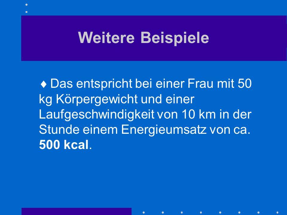 Weitere Beispiele Das entspricht bei einer Frau mit 50 kg Körpergewicht und einer Laufgeschwindigkeit von 10 km in der Stunde einem Energieumsatz von ca.