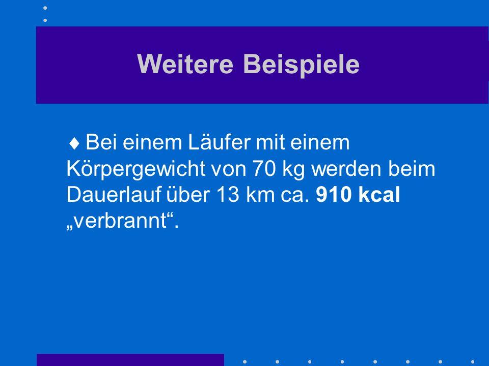 Weitere Beispiele Bei einem Läufer mit einem Körpergewicht von 70 kg werden beim Dauerlauf über 13 km ca. 910 kcal verbrannt.