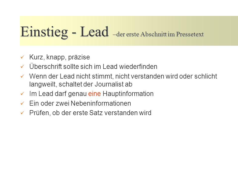 Einstieg - Lead –der erste Abschnitt im Pressetext Kurz, knapp, präzise Überschrift sollte sich im Lead wiederfinden Wenn der Lead nicht stimmt, nicht verstanden wird oder schlicht langweilt, schaltet der Journalist ab Im Lead darf genau eine Hauptinformation Ein oder zwei Nebeninformationen Prüfen, ob der erste Satz verstanden wird