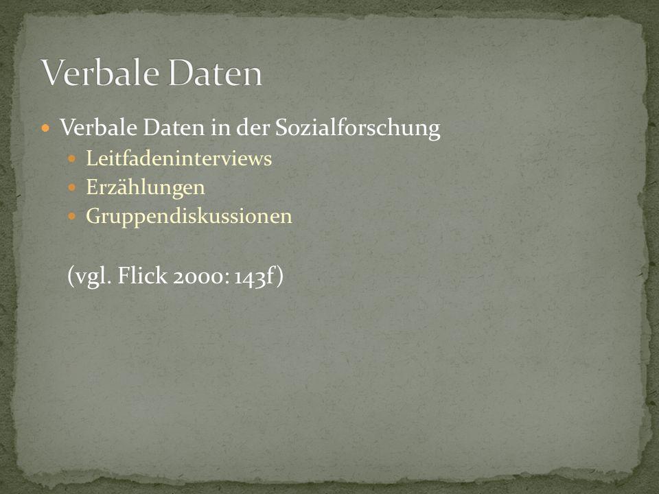 Verbale Daten in der Sozialforschung Leitfadeninterviews Erzählungen Gruppendiskussionen (vgl. Flick 2000: 143f)