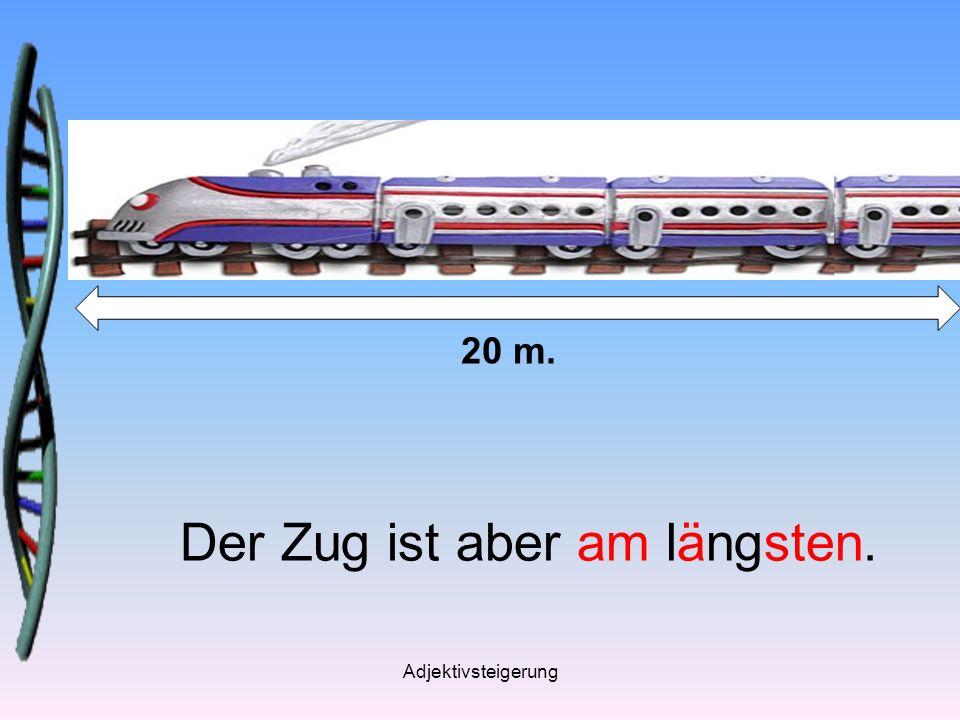 Adjektivsteigerung Der Zug ist aber am längsten. 20 m.