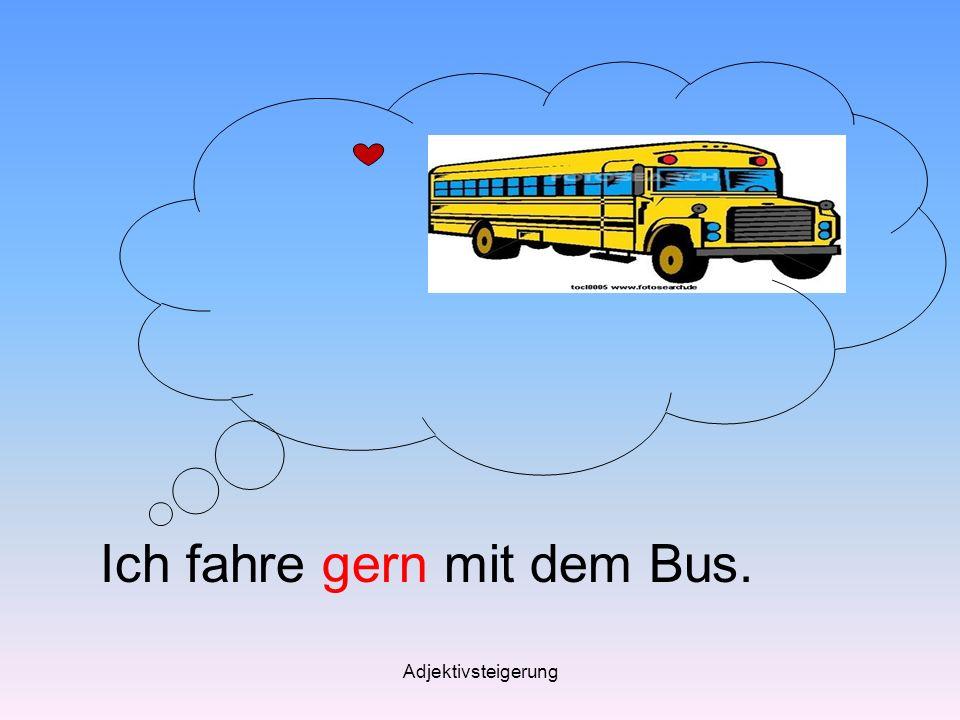 Adjektivsteigerung Ich fahre gern mit dem Bus.