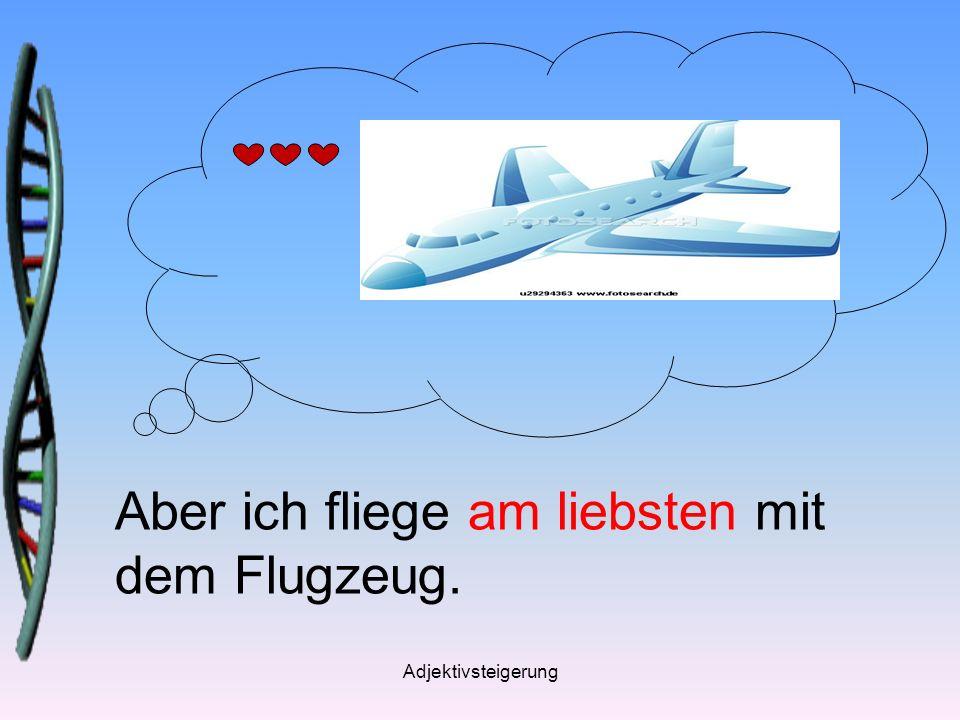 Adjektivsteigerung Aber ich fliege am liebsten mit dem Flugzeug.