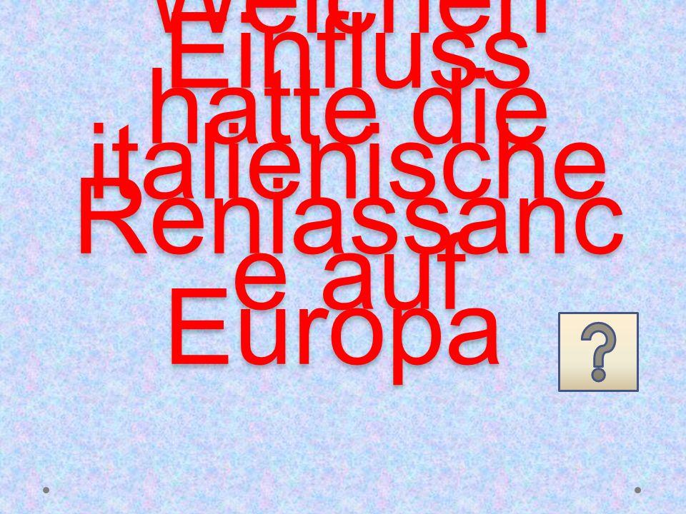 Welchen Einfluss hatte die italienische Reniassanc e auf Europa