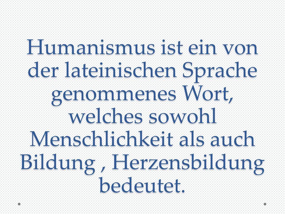 Humanismus ist ein von der lateinischen Sprache genommenes Wort, welches sowohl Menschlichkeit als auch Bildung, Herzensbildung bedeutet.