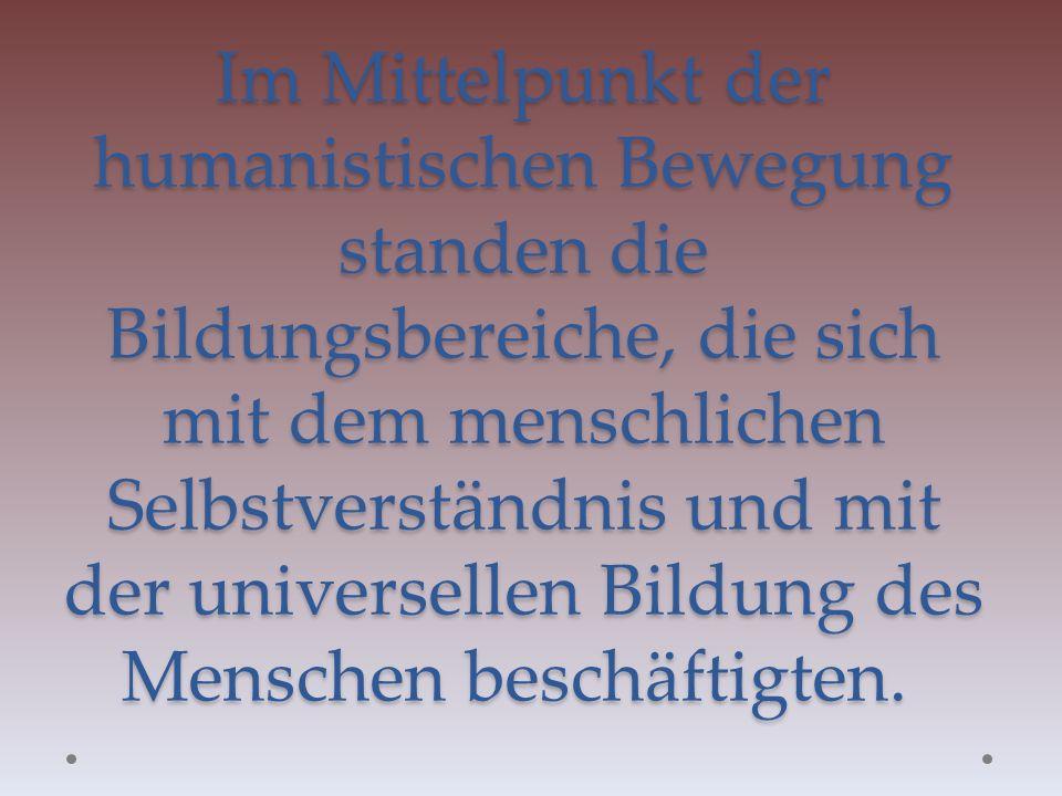Im Mittelpunkt der humanistischen Bewegung standen die Bildungsbereiche, die sich mit dem menschlichen Selbstverständnis und mit der universellen Bild