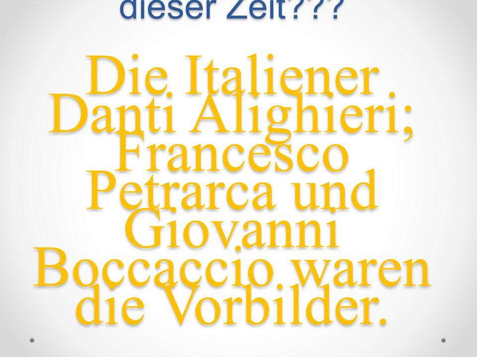 Wer waren die Vorbilder dieser Zeit??? Die Italiener Danti Alighieri; Francesco Petrarca und Giovanni Boccaccio waren die Vorbilder.