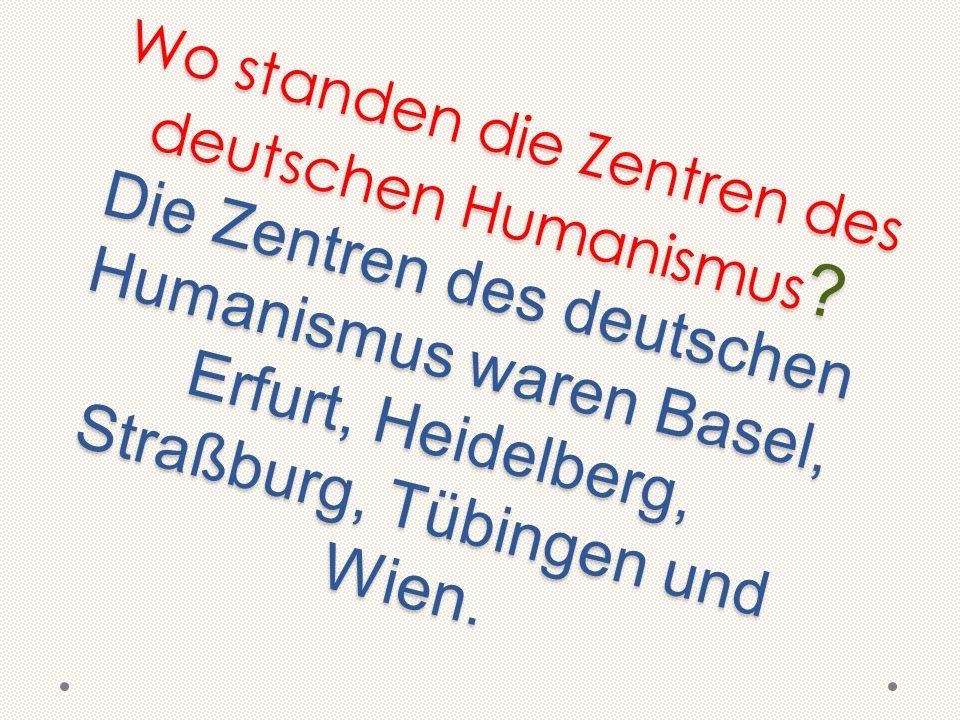 Wo standen die Zentren des deutschen Humanismus ? Die Zentren des deutschen Humanismus waren Basel, Erfurt, Heidelberg, Straßburg, Tübingen und Wien.