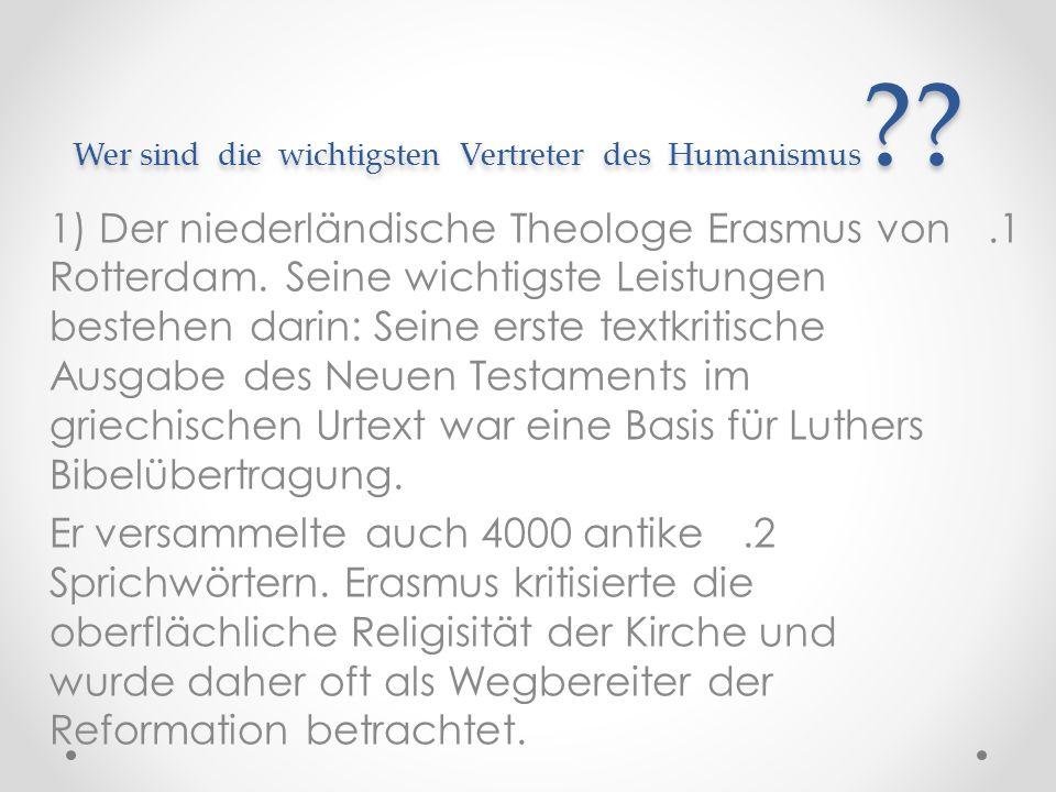 Wer sind die wichtigsten Vertreter des Humanismus ?? 1.1) Der niederländische Theologe Erasmus von Rotterdam. Seine wichtigste Leistungen bestehen dar