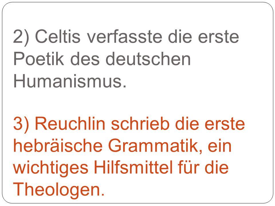 2) Celtis verfasste die erste Poetik des deutschen Humanismus. 3) Reuchlin schrieb die erste hebräische Grammatik, ein wichtiges Hilfsmittel für die T