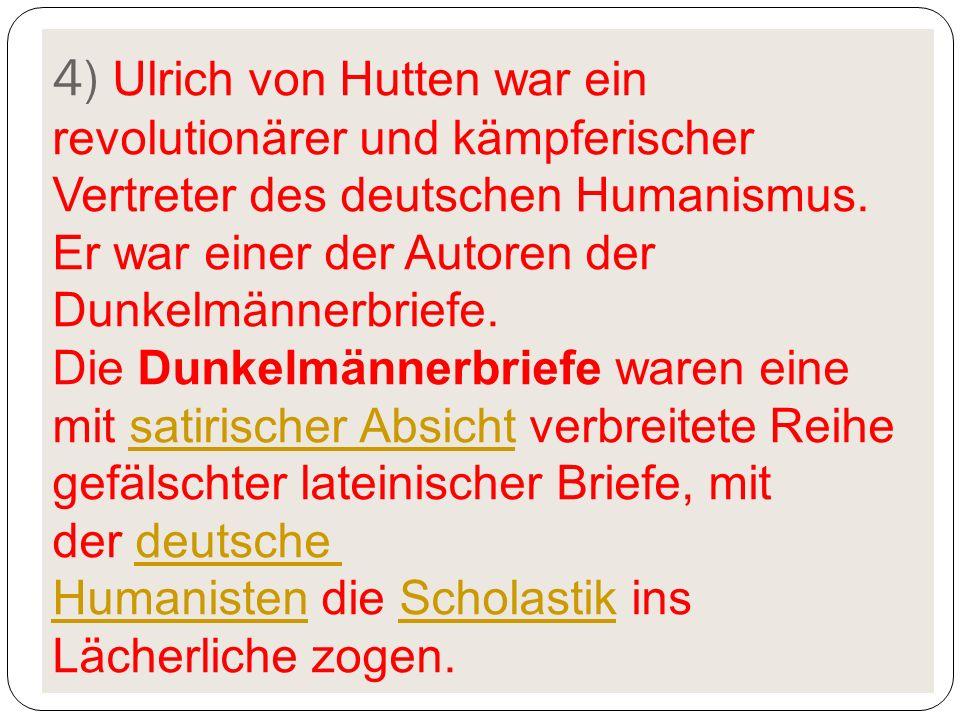 4) Ulrich von Hutten war ein revolutionärer und kämpferischer Vertreter des deutschen Humanismus. Er war einer der Autoren der Dunkelmännerbriefe. Die