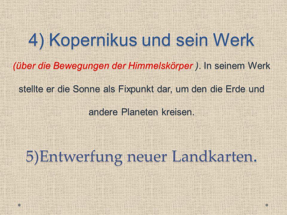 4) Kopernikus und sein Werk (über die Bewegungen der Himmelskörper ). In seinem Werk stellte er die Sonne als Fixpunkt dar, um den die Erde und andere
