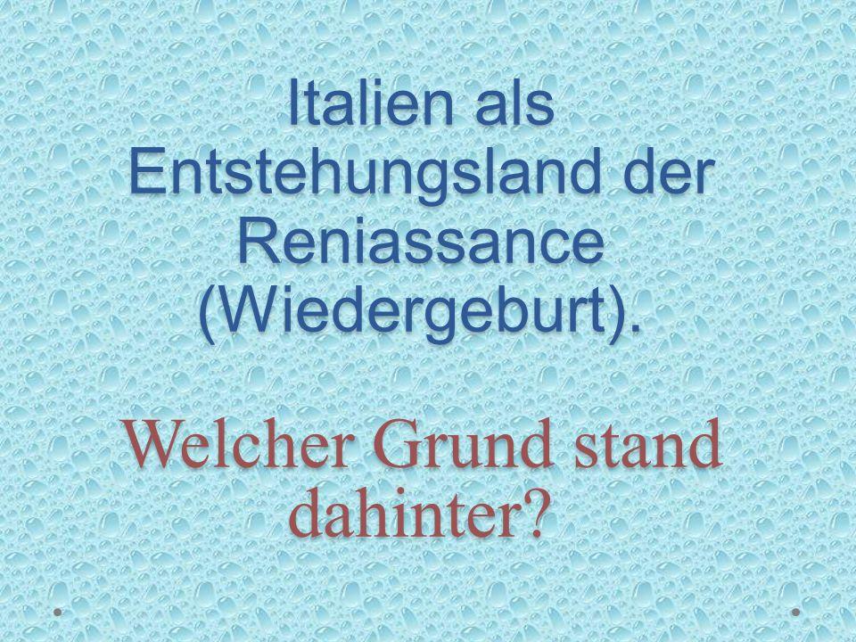 Italien als Entstehungsland der Reniassance (Wiedergeburt). Welcher Grund stand dahinter?