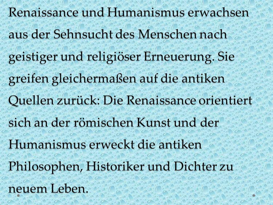 Renaissance und Humanismus erwachsen aus der Sehnsucht des Menschen nach geistiger und religiöser Erneuerung. Sie greifen gleichermaßen auf die antike