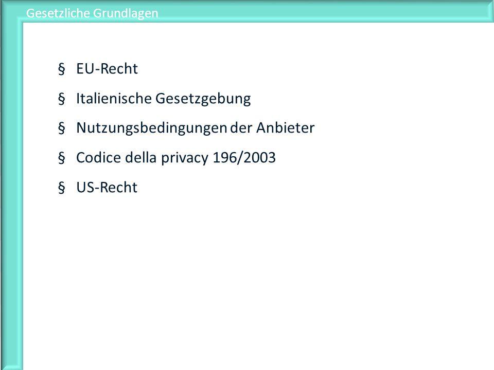 Gesetzliche Grundlagen §EU-Recht §Italienische Gesetzgebung §Nutzungsbedingungen der Anbieter §Codice della privacy 196/2003 §US-Recht