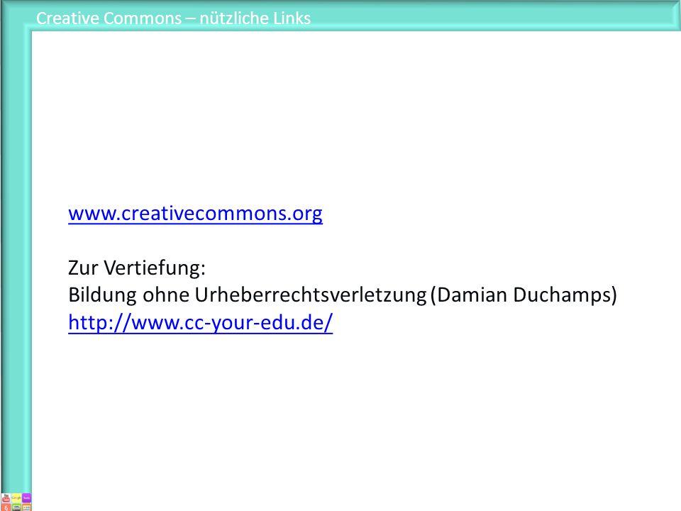 Creative Commons – nützliche Links www.creativecommons.org Zur Vertiefung: Bildung ohne Urheberrechtsverletzung (Damian Duchamps) http://www.cc-your-e