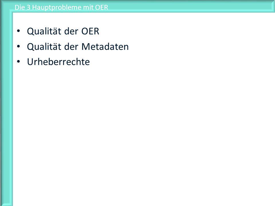 Die 3 Hauptprobleme mit OER Qualität der OER Qualität der Metadaten Urheberrechte