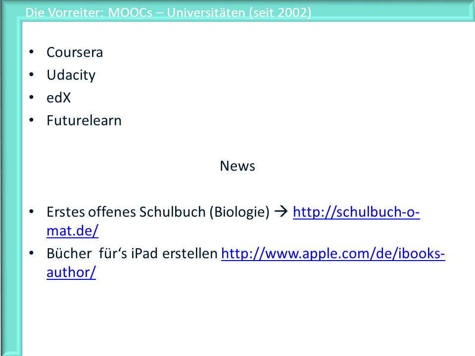 Die Vorreiter: MOOCs – Universitäten (seit 2002) Coursera Udacity edX Futurelearn News Erstes offenes Schulbuch (Biologie) http://schulbuch-o- mat.de/