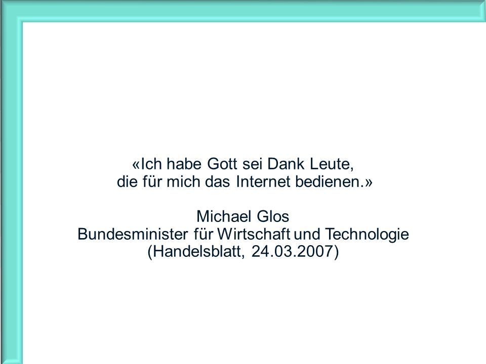 «Ich habe Gott sei Dank Leute, die für mich das Internet bedienen.» Michael Glos Bundesminister für Wirtschaft und Technologie (Handelsblatt, 24.03.20