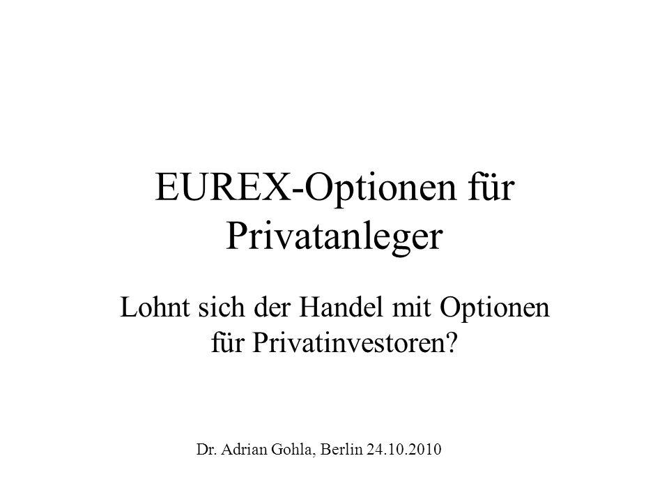 EUREX-Optionen für Privatanleger Lohnt sich der Handel mit Optionen für Privatinvestoren? Dr. Adrian Gohla, Berlin 24.10.2010