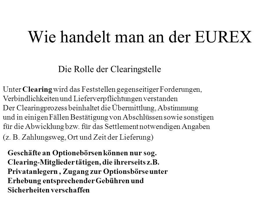Wie handelt man an der EUREX Die Rolle der Clearingstelle Unter Clearing wird das Feststellen gegenseitiger Forderungen, Verbindlichkeiten und Lieferv