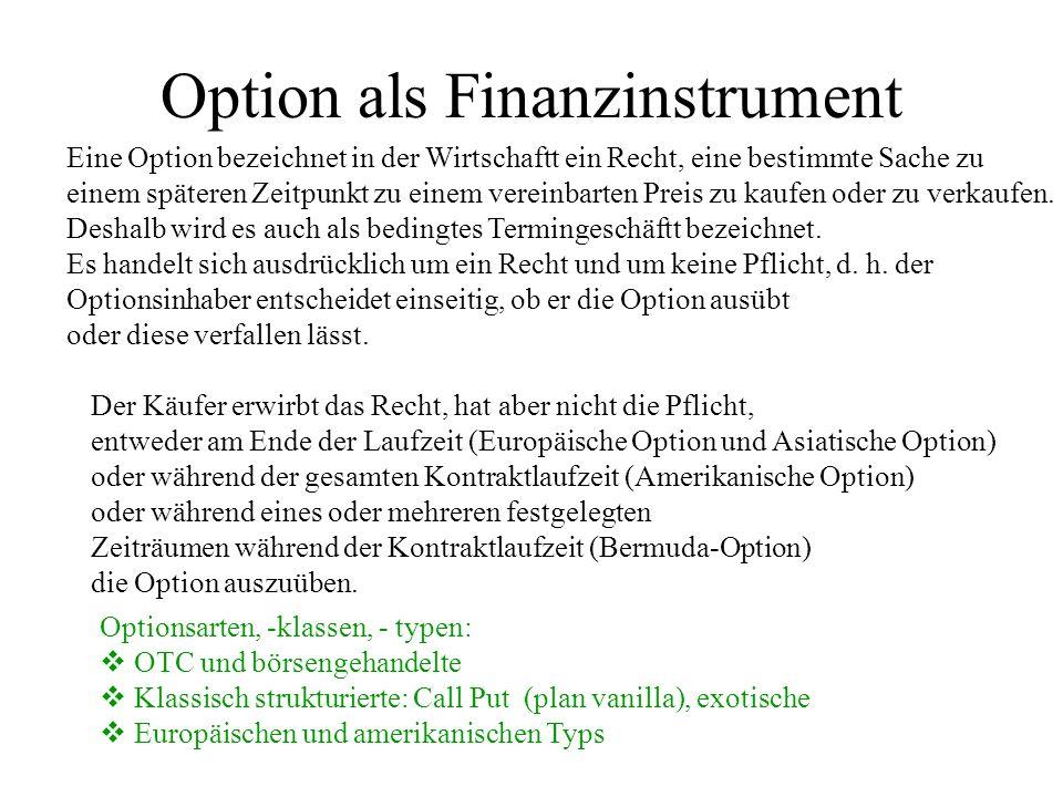 Option als Finanzinstrument Eine Option bezeichnet in der Wirtschaftt ein Recht, eine bestimmte Sache zu einem späteren Zeitpunkt zu einem vereinbarte