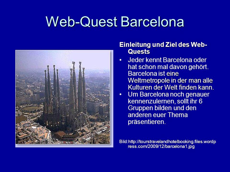 Web-Quest Barcelona Gruppenbildung: Bildet 6 Gruppen wobei ihr euch nach den Themen zusammenfindet sollt: 1.FC Barcelona 2.Geschichte 3.Berühmte Persönlichkeiten 4.Kultur 5.Sehenswürdigkeiten 6.Veranstaltungen