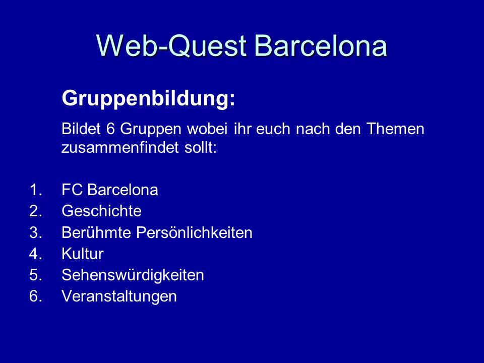 Web-Quest Barcelona Gruppenbildung: Bildet 6 Gruppen wobei ihr euch nach den Themen zusammenfindet sollt: 1.FC Barcelona 2.Geschichte 3.Berühmte Persö