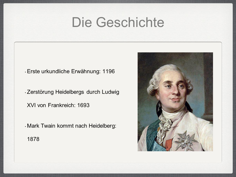 Die Geschichte Erste urkundliche Erwähnung: 1196 Zerstörung Heidelbergs durch Ludwig XVI von Frankreich: 1693 Mark Twain kommt nach Heidelberg: 1878