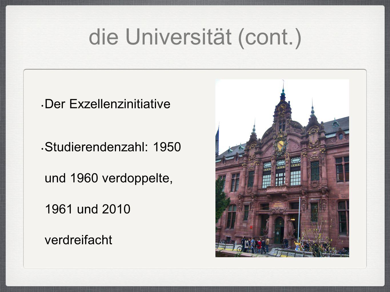 die Universität (cont.) Der Exzellenzinitiative Studierendenzahl: 1950 und 1960 verdoppelte, 1961 und 2010 verdreifacht
