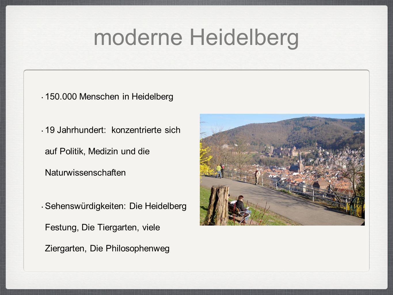moderne Heidelberg 150.000 Menschen in Heidelberg 19 Jahrhundert: konzentrierte sich auf Politik, Medizin und die Naturwissenschaften Sehenswürdigkeiten: Die Heidelberg Festung, Die Tiergarten, viele Ziergarten, Die Philosophenweg