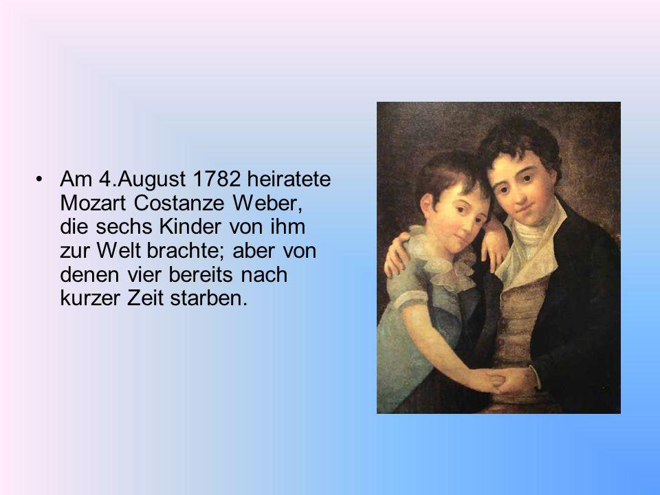 Am 4.August 1782 heiratete Mozart Costanze Weber, die sechs Kinder von ihm zur Welt brachte; aber von denen vier bereits nach kurzer Zeit starben.