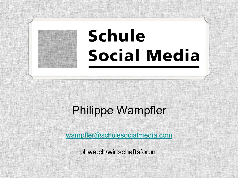 Philippe Wampfler wampfler@schulesocialmedia.com wampfler@schulesocialmedia.com phwa.ch/wirtschaftsforum