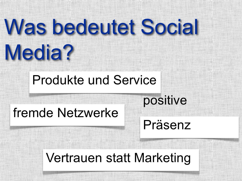 Produkte und Service positive Präsenzfremde NetzwerkeVertrauen statt Marketing Was bedeutet Social Media