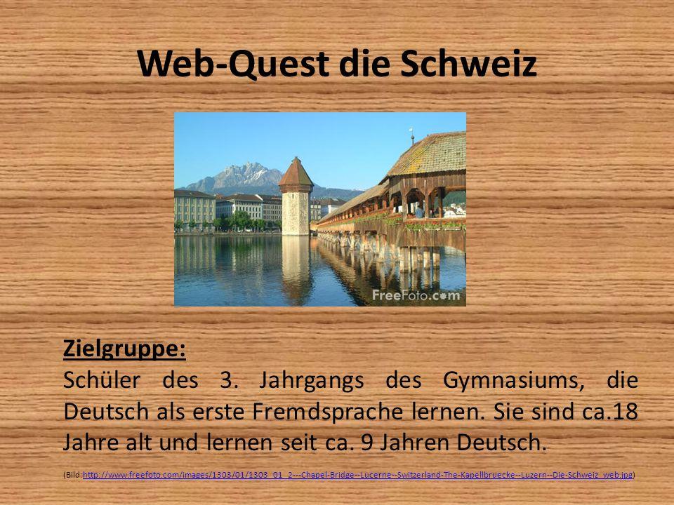 Web-Quest die Schweiz Zielgruppe: Schüler des 3. Jahrgangs des Gymnasiums, die Deutsch als erste Fremdsprache lernen. Sie sind ca.18 Jahre alt und ler