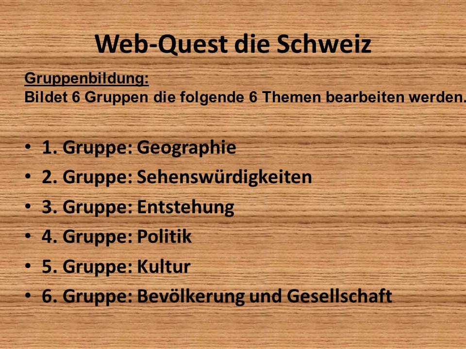 Web-Quest die Schweiz 1. Gruppe: Geographie 2. Gruppe: Sehenswürdigkeiten 3. Gruppe: Entstehung 4. Gruppe: Politik 5. Gruppe: Kultur 6. Gruppe: Bevölk