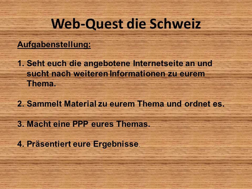 Web-Quest die Schweiz Aufgabenstellung: 1.Seht euch die angebotene Internetseite an und sucht nach weiteren Informationen zu eurem Thema. 2.Sammelt Ma