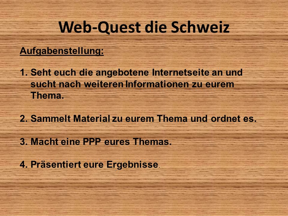 Web-Quest die Schweiz 1.Gruppe: http://www.swissworld.org/de/geografie/ 2.