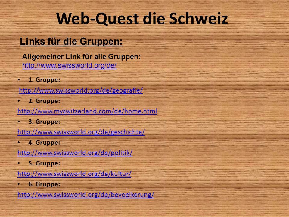 Web-Quest die Schweiz 1. Gruppe: http://www.swissworld.org/de/geografie/ 2. Gruppe: http://www.myswitzerland.com/de/home.html 3. Gruppe: http://www.sw