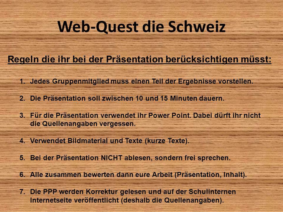Web-Quest die Schweiz Regeln die ihr bei der Präsentation berücksichtigen müsst: 1.Jedes Gruppenmitglied muss einen Teil der Ergebnisse vorstellen. 2.