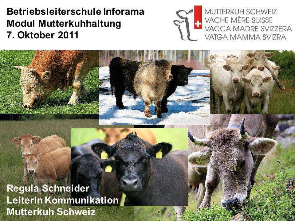 Betriebsleiterschule Inforama Modul Mutterkuhhaltung 7. Oktober 2011 Regula Schneider Leiterin Kommunikation Mutterkuh Schweiz