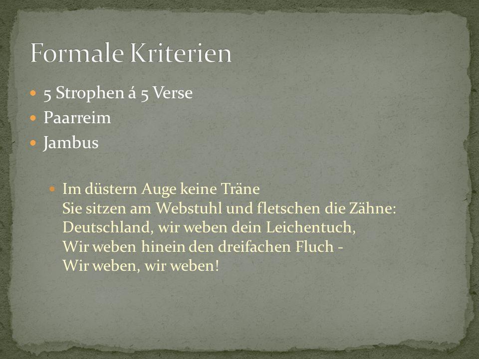 5 Strophen á 5 Verse Paarreim Jambus Im düstern Auge keine Träne Sie sitzen am Webstuhl und fletschen die Zähne: Deutschland, wir weben dein Leichentu
