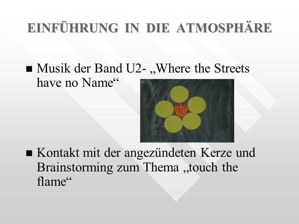 EINFÜHRUNG IN DIE ATMOSPHÄRE n n Musik der Band U2- Where the Streets have no Name n n Kontakt mit der angezündeten Kerze und Brainstorming zum Thema touch the flame