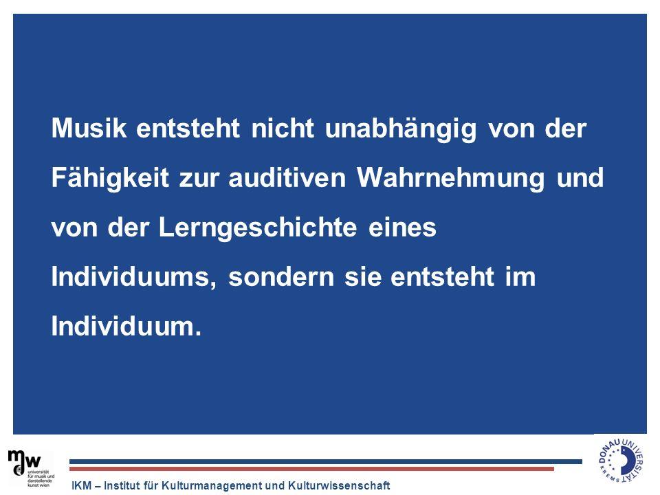IKM – Institut für Kulturmanagement und Kulturwissenschaft Musik entsteht nicht unabhängig von der Fähigkeit zur auditiven Wahrnehmung und von der Ler