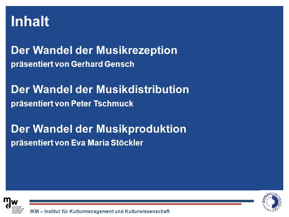 IKM – Institut für Kulturmanagement und Kulturwissenschaft Inhalt Der Wandel der Musikrezeption präsentiert von Gerhard Gensch Der Wandel der Musikdis