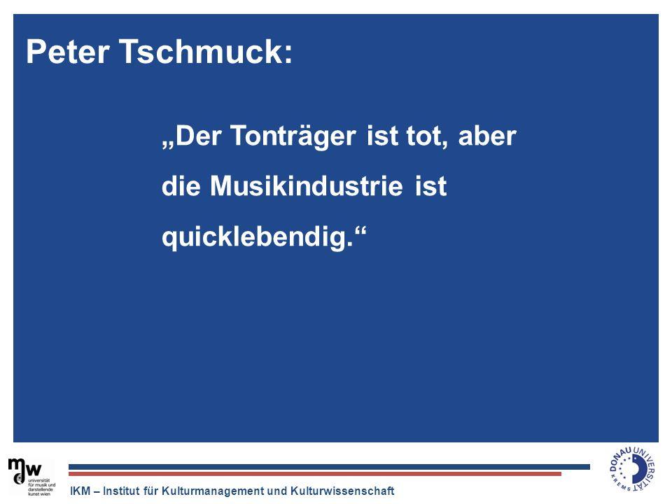 IKM – Institut für Kulturmanagement und Kulturwissenschaft Der Tonträger ist tot, aber die Musikindustrie ist quicklebendig. Peter Tschmuck: