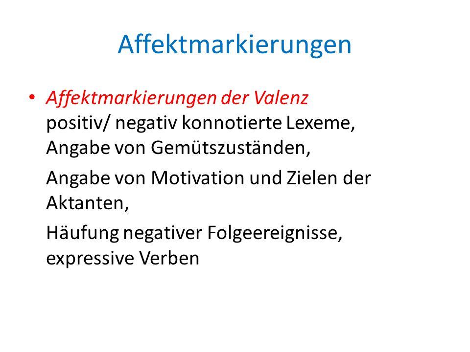 Affektmarkierungen Affektmarkierungen der Valenz positiv/ negativ konnotierte Lexeme, Angabe von Gemütszuständen, Angabe von Motivation und Zielen der