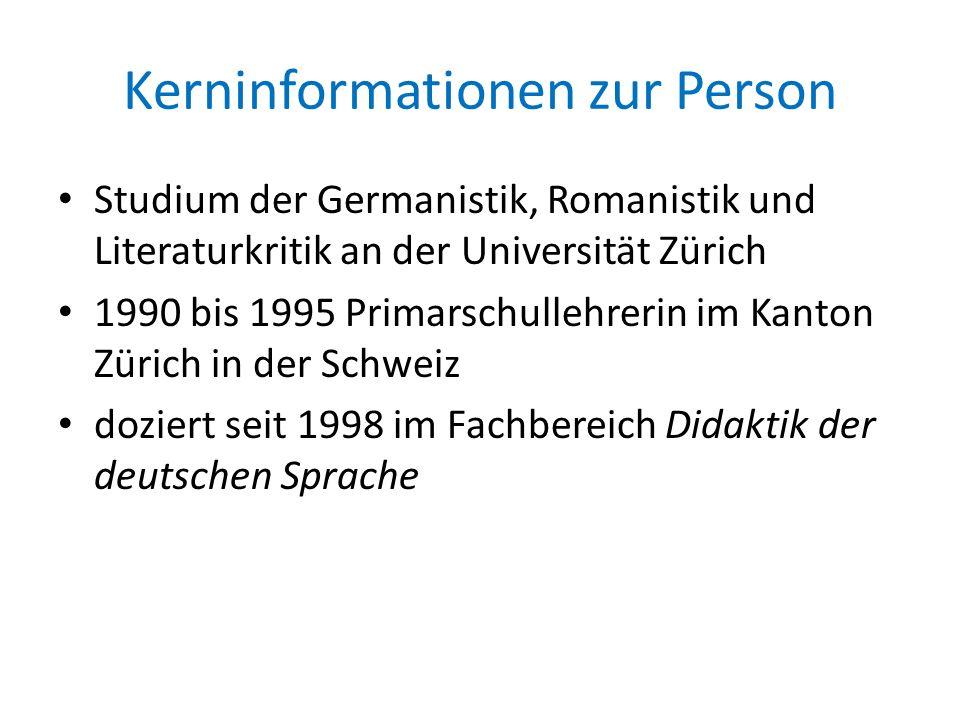 Kerninformationen zur Person Studium der Germanistik, Romanistik und Literaturkritik an der Universität Zürich 1990 bis 1995 Primarschullehrerin im Ka